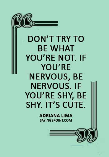 """quotes about being nervous and excited - """"Don't try to be what you're not. If you're nervous, be nervous. If you're shy, be shy. It's cute."""" —Adriana Lima"""