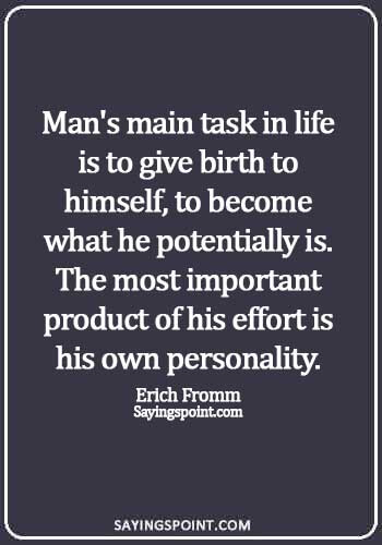 simple personality quotes - Man's main task in life is to give birth to himself, to become what he potentially is. The most important product of his effort is his own personality. - Erich Fromm