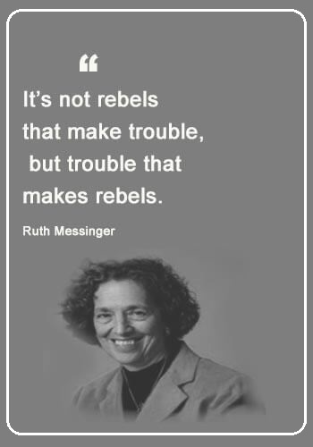 "Rebel Quotes - ""It's not rebels that make trouble, but trouble that makes rebels."" —Ruth Messinger"
