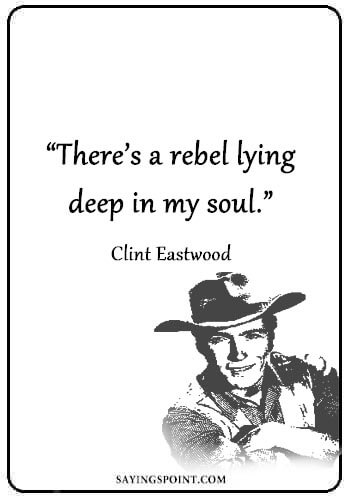 "Rebel Quotes - ""There's a rebel lying deep in my soul."" —Clint Eastwood"