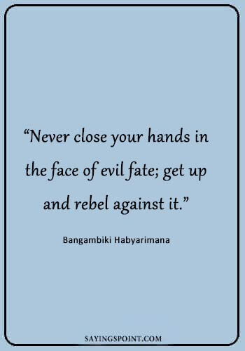 "Rebel Sayings - ""Never close your hands in the face of evil fate; get up and rebel against it."" —Bangambiki Habyarimana"