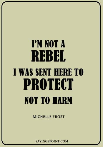 "Rebel Quotes - ""I'm not a rebel. I was sent here to protect, not to harm."" —Michelle Frost"