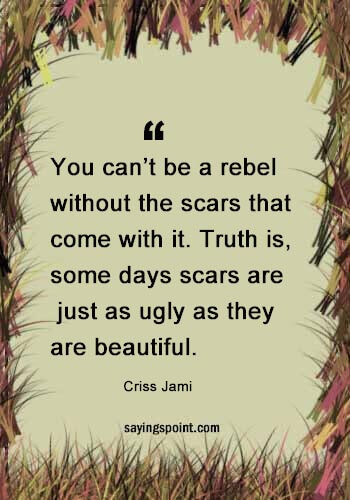 "rebel quotes tumblr - ""You can't be a rebel without the scars that come with it. Truth is, some days scars are just as ugly as they are beautiful."" —Criss Jami"