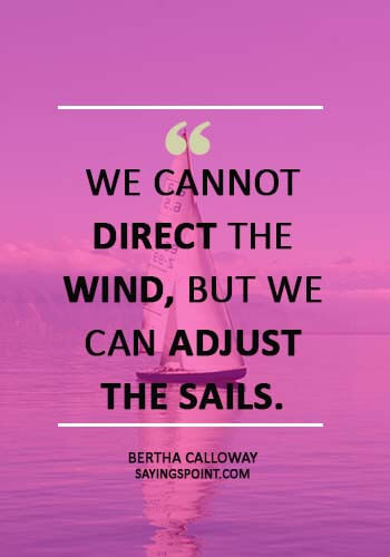 """Sailing Sayings -""""We cannot direct the wind, but we can adjust the sails."""" —Bertha Calloway"""