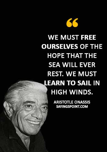 """Sailing Sayings - """"We must free ourselves of the hope that the sea will ever rest. We must learn to sail in high winds."""" —Aristotle Onassis"""