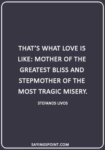 """stepmother quotes from daughter - """"That's what love is like: mother of the greatest bliss and stepmother of the most tragic misery."""" —Stefanos Livos"""