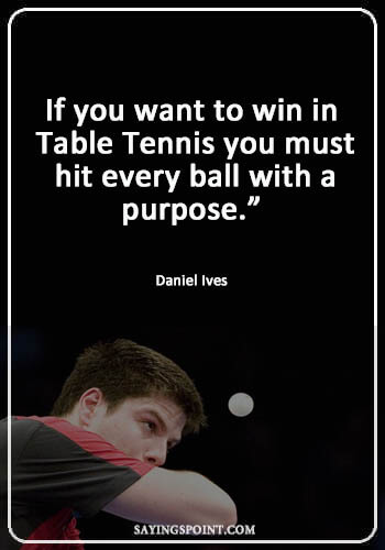 """Table Tennis Quotes - """"If you want to win in Table Tennis you must hit every ball with a purpose."""" —Daniel Ives"""