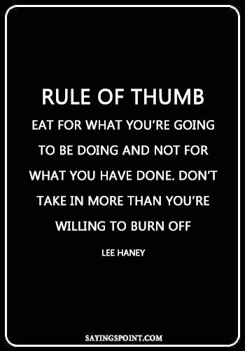 """Bodybuilding Sayings - """"Rule of thumb: Eat for what you're going to be doing and not for what you have done. Don't take in more than you're willing to burn off."""" —Lee Haney"""
