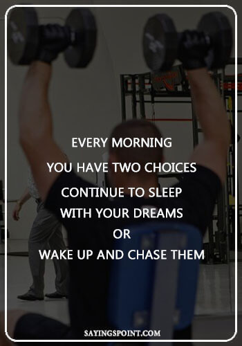 """Bodybuilding Sayings - """"Every morning you have two choices. Continue to sleep with your dreams or wake up and chase them."""" —Unknown"""