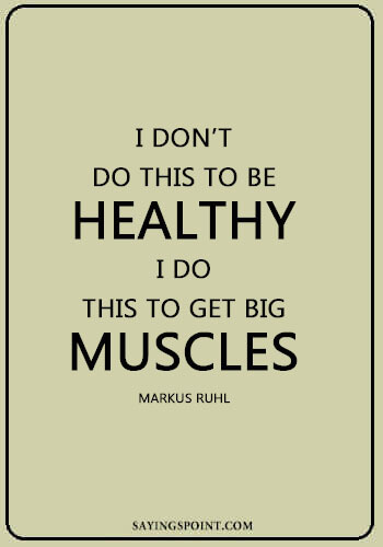 """Bodybuilding Quotes - """"I don't do this to be healthy, I do this to get big muscles."""" —Markus Ruhl"""