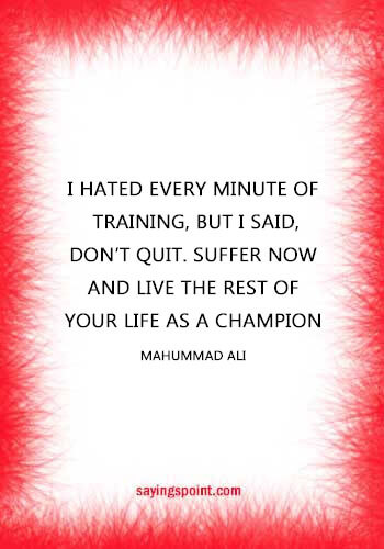 """Bodybuilding Quotes - """"I hated every minute of training, but I said, don't quit. Suffer now and live the rest of your life as a champion."""" —Mahummad Ali"""