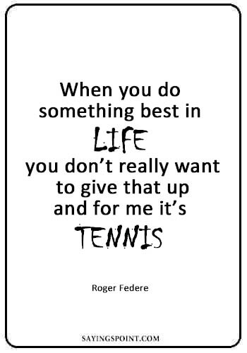 """Table Tennis Quotes - """"When you do something best in life, you don't really want to give that up – and for me it's tennis.""""—Roger Federe"""