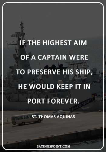 "Captain Quotes - ""If the highest aim of a captain were to preserve his ship, he would keep it in port forever."" —St. Thomas Aquinas"