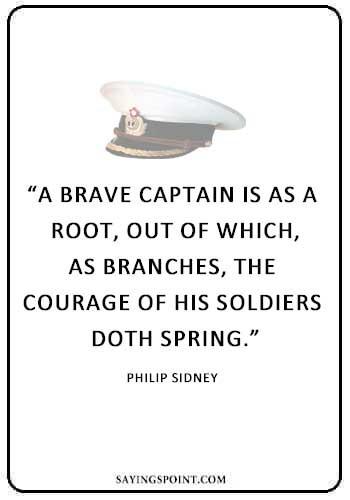 "Captain of Your Ship Quote - ""A brave captain is as a root, out of which, as branches, the courage of his soldiers doth spring."" —Philip Sidney"