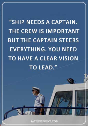 "Captain of Your Ship Quote - ""Ship needs a captain. The crew is important but the captain steers everything. You need to have a clear vision to lead."" —Unknown"