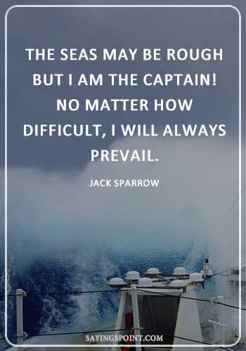 "Captain Quotes -""The seas may be rough , but I am the Captain! No matter how difficult, I will always prevail."" —Jack Sparrow"