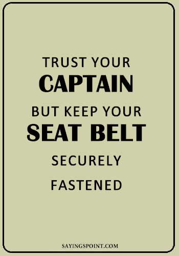 "Captain Sayings - ""Trust your captain but keep your seat belt securely fastened."" —Unknown"