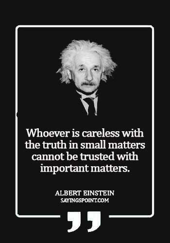 Careless Sayings - Whoever is careless with the truth in small matters cannot be trusted with important matters.Albert Einstein