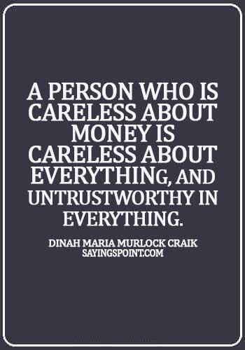 careless quotes images - A person who is careless about money is careless about everything, and untrustworthy in everything. - Dinah Maria Murlock Craik