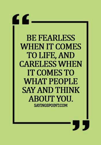 Careless Quotes - Be fearless when it comes to life, and careless when it comes to what people say and think about you.