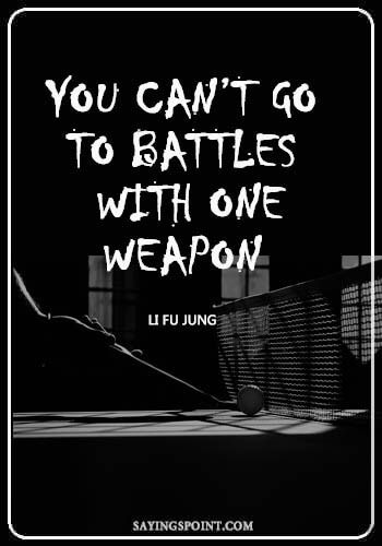 """Table Tennis Sayings - You can't go to battles with one weapon."""" —Li fu jung"""