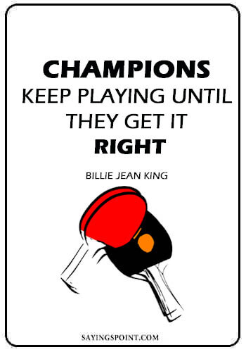 """Ping Pong Quotes - """"Champions keep playing until they get it right."""" —Billie Jean King"""
