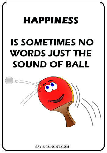 Table Tennis Sayings - Happiness is ...sometimes no words. just the sound of ball.
