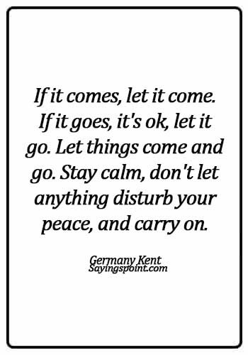 Keep Calm Quotes - If it comes, let it come. If it goes, it's ok, let it go. Let things come and go. Stay calm, don't let anything disturb your peace, and carry on. - Germany Kent