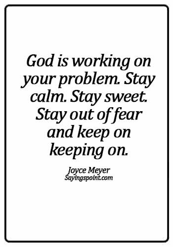 calming quotes for anger - God is working on your problem. Stay calm. Stay sweet. Stay out of fear and keep on keeping on. - Joyce Meyer
