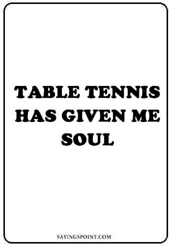 """Table Tennis Sayings - """"Table Tennis has given me soul."""" —Unknown"""