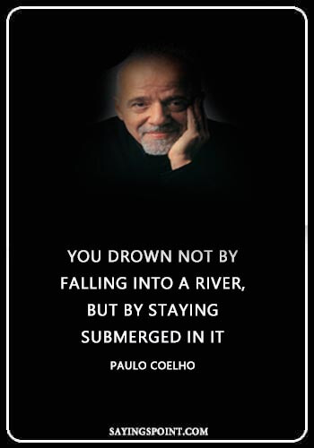 """River Sayings - """"You drown not by falling into a river, but by staying submerged in it."""" —Paulo Coelho"""