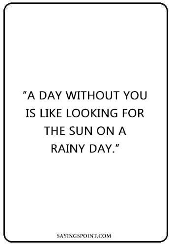"""Rainy day Sayings - """"A day without you is like looking for the sun on a rainy day."""" —Unknown"""