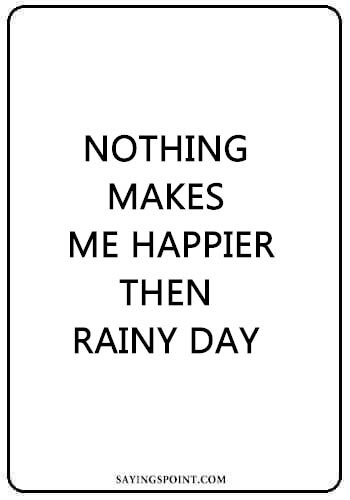 Rainy day Sayings - Nothing makes me happier then rainy day.