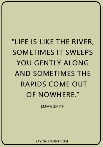 """River Sayings - """"Life is like the river, sometimes it sweeps you gently along and sometimes the rapids come out of nowhere."""" —Emma Smith"""