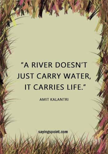 """River Sayings - """"A river doesn't just carry water, it carries life."""" —Amit Kalantri"""