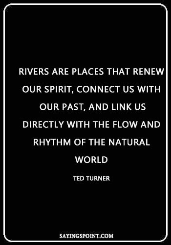 """Spiritual River Quotes - """"Rivers are places that renew our spirit, connect us with our past, and link us directly with the flow and rhythm of the natural world."""" —Ted Turner"""
