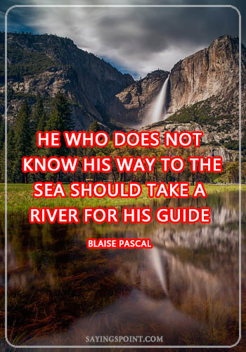 """River Sayings - """"He who does not know his way to the sea should take a river for his guide."""" —Blaise Pascal"""