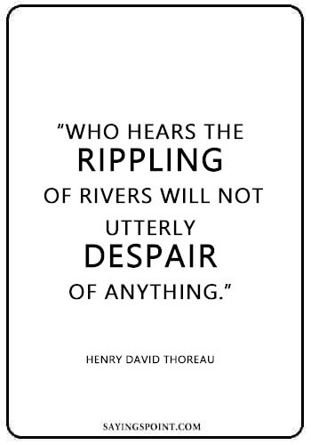 """River Quotes - """"Who hears the rippling of rivers will not utterly despair of anything."""" —Henry David Thoreau"""