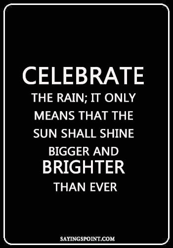 """Rainy day Sayings - """"Celebrate the rain; it only means that the sun shall shine bigger and brighter than ever."""" —Unknown"""