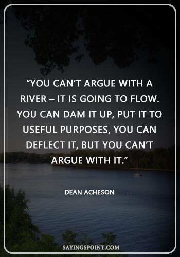 """Lake Quote - """"You can't argue with a river – it is going to flow. You can dam it up, put it to useful purposes, you can deflect it, but you can't argue with it."""" —Dean Acheson"""