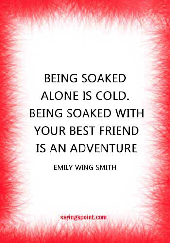 """Rainy day Quotes - """"Being soaked alone is cold. Being soaked with your best friend is an adventure."""" —Emily Wing Smith"""
