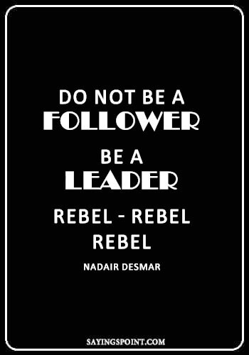 "Rebel Quotes - ""Do not be a follower. Be a leader. Rebel-Rebel-Rebel."" —Nadair Desmar"