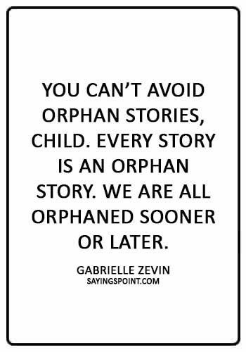 "Orphan Sayings - ""You can't avoid orphan stories, child. Every story is an orphan story. We are all orphaned sooner or later."" —Gabrielle Zevin"