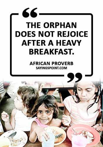 "Orphan Sayings - ""The orphan does not rejoice after a heavy breakfast."" —African Proverb"