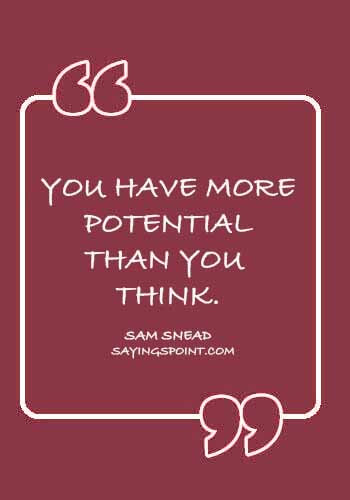"Potential Quotes - ""You have more potential than you think."" —Sam Snead"
