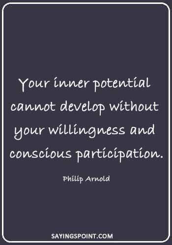 "Potential Sayings - ""Your inner potential cannot develop without your willingness and conscious participation."" —Philip Arnold"