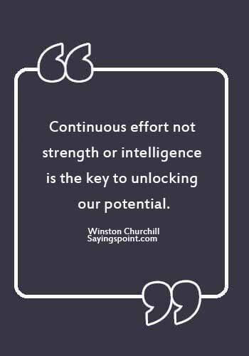 "quotes about potential for greatness- ""Continuous effort - not strength or intelligence - is the key to unlocking our potential."" —Winston Churchill"