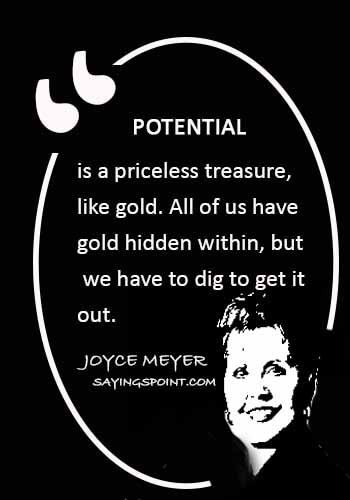 "reaching full potential - ""Potential is a priceless treasure, like gold. All of us have gold hidden within, but we have to dig to get it out."" —Joyce Meyer"