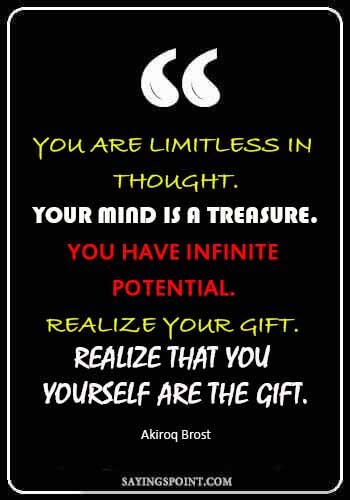 Potential Quotes - You are limitless in thought. Your mind is a treasure. You have infinite potential. Realize your gift. Realize that you yourself are the gift. —Akiroq Brost