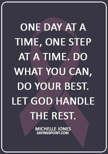 """fighting cancer quotes images - """"One day at a time, one step at a time. Do what you can, do your best. Let God handle the rest."""" —Michelle Jones"""